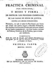 Practica criminal por principios o Modo y forma de instruir los procesos criminales de las causas de oficio de justicia....: Primera parte