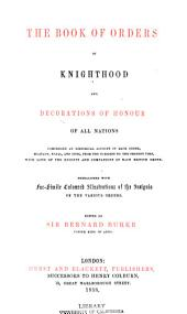 The book of orders of knighthood and decorations of honour of all nations: comprising a historical account of each order, military, naval, and civil, from the earliest to the present time, with lists of the knights and companions of each British order ...