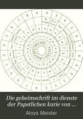 Die geheimschrift im dienste der Papstlichen kurie von ihren anfängen bis zum ende des xvi. jahrhunderts, von dr. Aloys Meister ... Mit fünf kryptographischen schriftafein
