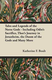 Tales and Legends of the Norse Gods - Including Odin's Sacrifice, Thor's Journey in Jötunheim, the Doom of the Gods and Many More