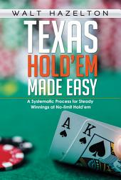 Texas Hold'em Made Easy: A Systemetic Process for Steady Winnings at No Limit Hold'em