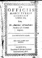 De officiis Marci Tvllii Ciceronis libri III: Item, De amicitia: De senectute: Paradoxa: & De somnio Scipionis. Cum indice in fine libri ad juncto