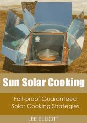 Sun Solar Cooking: Fail-Proof, Guaranteed Solar Cooking Strategies