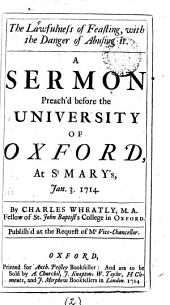 The Lawfulness of Feasting, with the Danger of Abusing it: A Sermon Preach'd Before the University of Oxford, at St. Mary's, Jan. 3. 1714, Volume 2