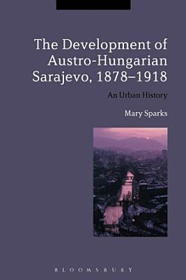 The Development of Austro Hungarian Sarajevo  1878 1918 PDF