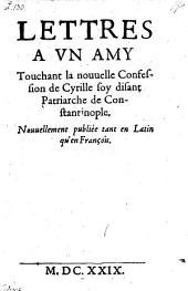 Lettres a un amy touchant la nouvelle confession de Cyrille ... patriarche de Constantinople. Nouvellement publiee tant en Latin qu'en Francois
