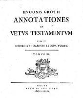 Hugonis Grotii Annotationes in Vetus Testamentum emendatius edidit, et brevibus complurium locorum dilucidationibus auxit Georgius Joannes Ludov. Vogel: Volume 3