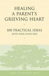 Healing a Parent's Grieving Heart: 100 Practical Ideas After Your Child Dies