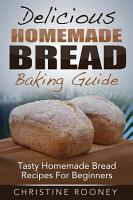 Delicious Homemade Bread Baking Guide  Tasty Homemade Bread Recipes For Beginners PDF