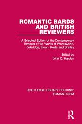 Romantic Bards and British Reviewers: A Selected Edition of Contemporary Reviews of the Works of Wordsworth, Coleridge, Byron, Keats and Shelley