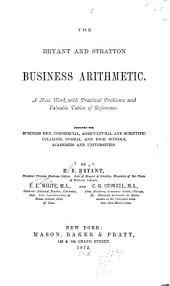 The Bryant and Stratton Business Arithmetic: A New Work, with Practical Problems and Valuable Tables of Reference. Designed for Business Men, Commercial, Agricultural and Scientific Colleges, Normal and High Schools, Academies and Universities