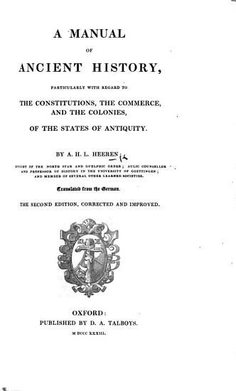 A Manual of Ancient History  particularly with regard to the Constitutions  the Commerce  and the Colonies of the States of Antiquity     Translated from the German  The second edition  corrected  etc PDF