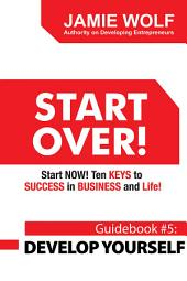 START OVER! Start NOW! Ten KEYS to SUCCESS in BUSINESS and Life!: Guidebook # 5: DEVELOP YOURSELF