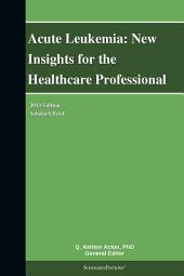 Acute Leukemia: New Insights for the Healthcare Professional: 2013 Edition: ScholarlyBrief