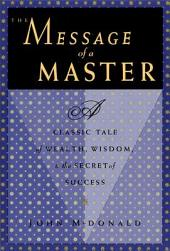 The Message of a Master: A Classic Tale of Wealth, Wisdom, and the Secret of Success