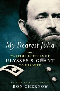 My Dearest Julia  The Wartime Letters of Ulysses S  Grant to His Wife Book