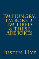 I'm Hungry, I'm Bored, I'm Tired & These Are Jokes