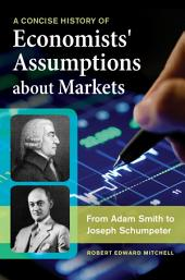 A Concise History of Economists' Assumptions about Markets: From Adam Smith to Joseph Schumpeter