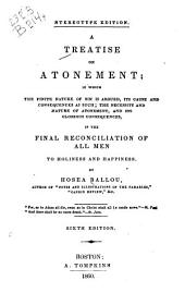 A treatise on atonement: in which the finite nature of sin is argued, its cause and consequences as such; the necessity and nature of atonement; and, its glorious consequences, in the final reconciliation of all men to holiness and happiness