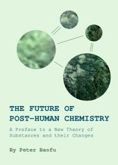The Future of Post-Human Chemistry: A Preface to a New Theory of Substances and their Changes