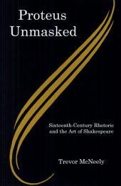 Proteus Unmasked: Sixteenth-century Rhetoric and the Art of Shakespeare
