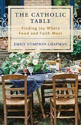 The Catholic Table  Finding Joy Where Food and Faith Meet PDF