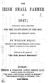 The Irish Small Farmer of 1847; Containing Ample Directions for the Cultivation of the Soil During the Present Crisis