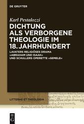 """Dichtung als verborgene Theologie im 18. Jahrhundert: Lavaters religioses Drama """"Abraham und Isaak"""" und Schillers Operette """"Semele"""""""