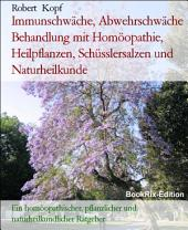 Immunschwäche, Abwehrschwäche Behandlung mit Homöopathie, Pflanzenheilkunde, Schüsslersalzen und Naturheilkunde: Ein homöopathischer, pflanzlicher, biochemischer und naturheilkundlicher Ratgeber