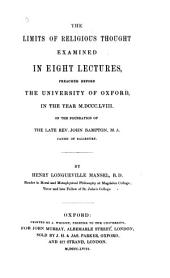 The Limits of Religious Thought: Examined in Eight Lectures, Preached Before the University of Oxford, in the Year M.DCCC.LVIII. on the Foundation of the Late Rev. John Bampton ...
