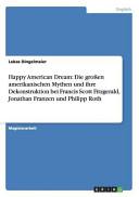 Happy American Dream  Die gro  en amerikanischen Mythen und ihre Dekonstruktion bei Francis Scott Fitzgerald  Jonathan Franzen und Philipp Roth PDF