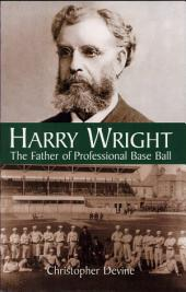 Harry Wright: The Father of Professional Base Ball