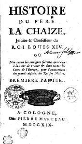 HISTOIRE DU PERE LA CHAIZE, Jesuite & Confesseur du ROI LOUIS XIV. OÙ L'on verra les intrigues secrettes qu'il a eu à la Cour de France [et] dans toutes les Cours de l'Europe, pour l'avancement des grands desseins du Roi son Maître: PREMIERE PARTIE, Volume1