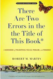 There Are Two Errors in the the Title of This Book, Revised and Expanded (Again): A Sourcebook of Philosophical Puzzles, Problems, and Paradoxes, Edition 3