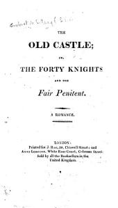 The Old Castle; Or, the Forty Knights and the Fair Penitent. A Romance