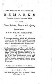 Some material and very important remarks concerning the present situation of affairs between Great Britain, France and Spain, in regard to their East and West India settlements ... By a Friend to the British Flag