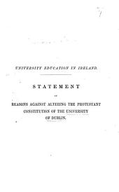 University Education in Ireland. Statement of reasons against altering the Protestant consitution of the University of Dublin