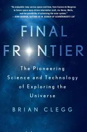 Final Frontier: The Pioneering Science and Technology of Exploring the Universe