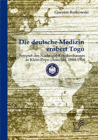Die deutsche Medizin erobert Togo  Beispiel des Nachtigal Krankenhauses in Klein Popo  Anecho   1884 1914 PDF