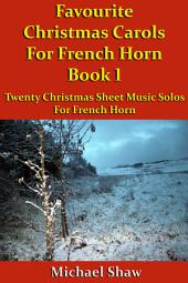 Favourite Christmas Carols For French Horn Book 1: Twenty Christmas Sheet Music Solos For French Horn.