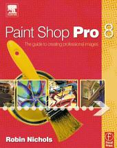 Paint Shop Pro 8: The Guide to Creating Professional Images
