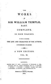 The Works of Sir William Temple, Bart: An essay upon the advancement of trade in Ireland. Of popular discontents. An introduction to the history of England. Of gardening. An essay upon the cure of the gout by moxa. Of health and long life. Of heroic virtue. Of poetry. An essay upon ancient and modern learning. Thoughts upon reviewing that essay. Of the excesses of grief. Of the different conditions of life and fortune. Heads of an essay on conversation. Poetry