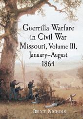 Guerrilla Warfare in Civil War Missouri, Volume III, January–August 1864: Volume 3