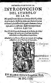 Introduccion del Symbolo de la Fe... se trata de las excelencias de la Fe y de los dos mysterias...: repartida en cinco partes