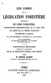 Les codes de la législation forestière comprenant le code forestier, l'ordonnance réglementaire du 1er août 1827, le code de la pêche fluviale, le code de la chasse, et les règlements concernant la louveterie, avec les changements survenus dans la législation et la corrélation des articles entre eux