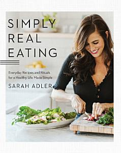 Simply Real Eating  Everyday Recipes and Rituals for a Healthy Life Made Simple Book