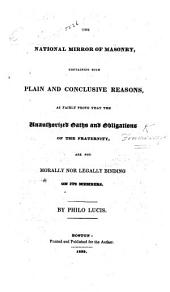 The National Mirror of Masonry, Containing Such ... Reasons, as Fairly Prove that the Authorized Oaths and Obligations of the Fraternity are Not Morally Nor Legally Binding on Its Members. By Philo Lucis