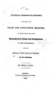 The National Mirror of Masonry  Containing Such     Reasons  as Fairly Prove that the Authorized Oaths and Obligations of the Fraternity are Not Morally Nor Legally Binding on Its Members  By Philo Lucis Book
