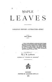 Maple Leaves: A Budget of Legendary, Historical, Critical, and Sporting Intelligence. [1st-7th Ser.]