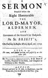A Sermon preach'd before the Right Honourable the Lord Mayor, Aldermen, and Governors of the several City Hospitals ... April 26, 1709